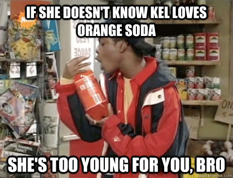 If She Doesn T Know Kel Loves Orange Soda She S Too Young For You Bro Kel Loves It Quickmeme