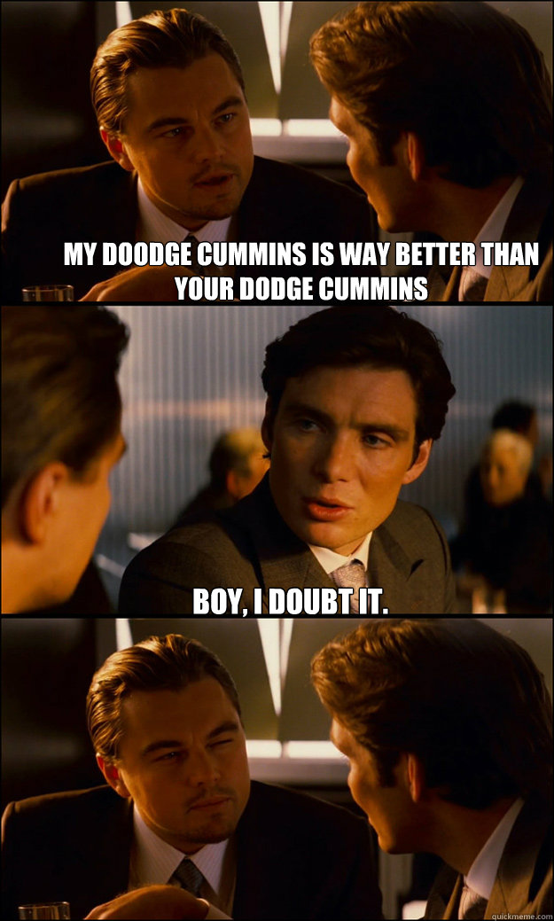 My Doodge Cummins Is Way Better Than Your Dodge Cummins Boy I Doubt It Inception Quickmeme