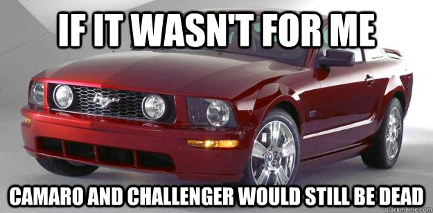 If It Wasn T For Me Camaro And Challenger Would Still Be