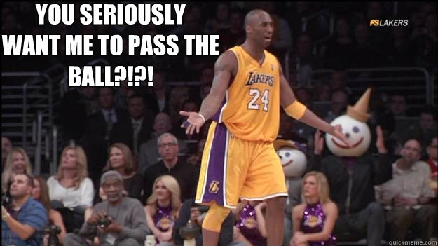 You Seriously Want Me To Pass The Ball Kobe Quickmeme