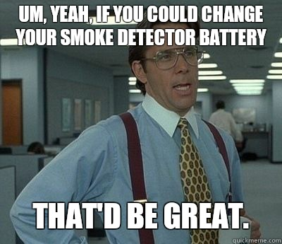 Um Yeah If You Could Change Your Smoke Detector Battery That D