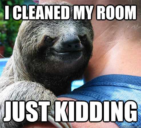 I Cleaned My Room Just Kidding Suspiciously Evil Sloth Quickmeme