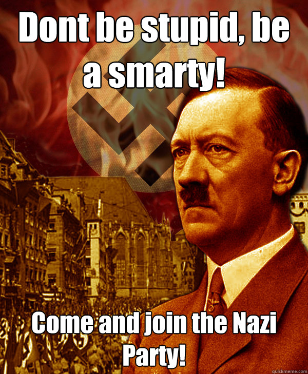 Dont Be Stupid Be A Smarty Come And Join The Nazi Party Rejected Fascist Propaganda Quickmeme