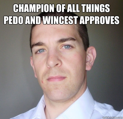 Champion of all things pedo and wincest approves - Creepy
