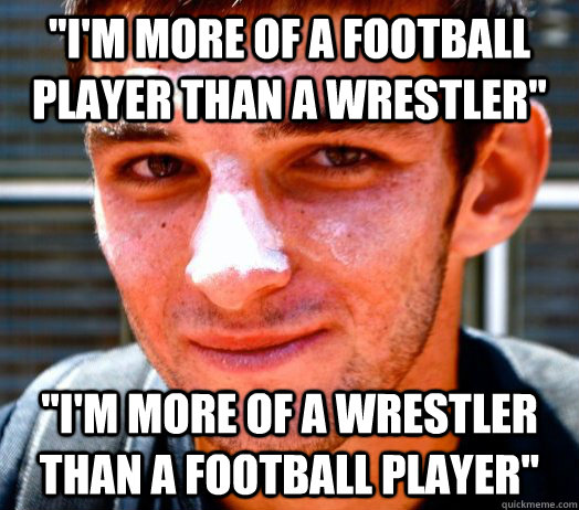 I M More Of A Football Player Than A Wrestler I M More Of A