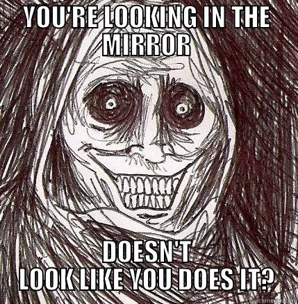 You Re Looking In The Mirror Doesn T Look Like You Does It