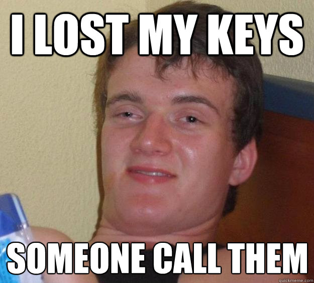 I Lost My Keys Someone Call Them 10 Guy Quickmeme
