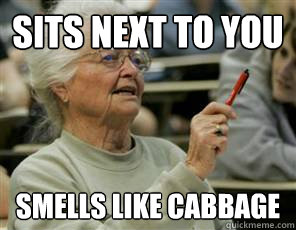 sits next to you smells like cabbage - Senior College