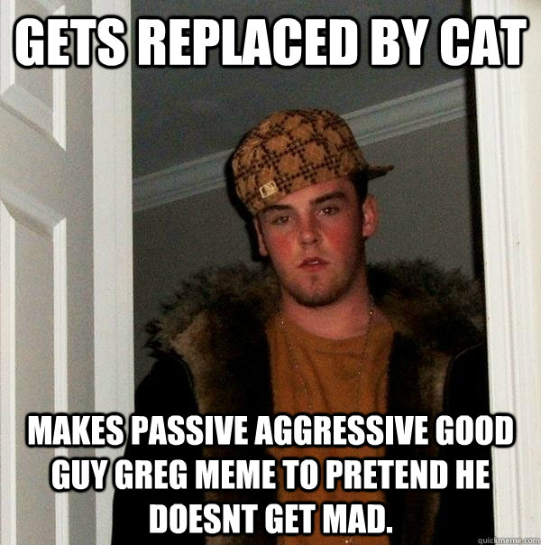 Gets Replaced by Cat makes passive aggressive Good guy greg