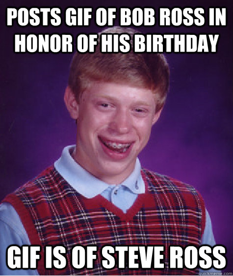 Posts Gif Of Bob Ross In Honor Of His Birthday Gif Is Of Steve Ross Bad Luck Brian Quickmeme
