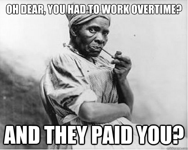 Oh dear, you had to work overtime? And they PAID YOU