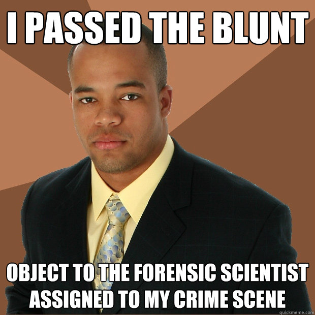 I Passed The Blunt Object To The Forensic Scientist Assigned To My Crime Scene Successful Black Man Quickmeme