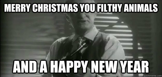 Merry Christmas You Filthy Animals.Merry Christmas You Filthy Animals And A Happy New Year