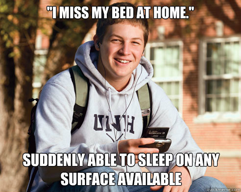 I Miss My Bed At Home Suddenly Able To Sleep On Any Surface Available College Freshman Quickmeme