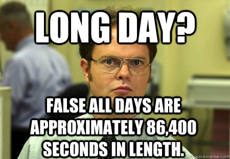 Long Day False All Days Are Approximately 86 400 Seconds In Length Dwight Quickmeme