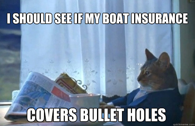 I should see if my boat insurance covers bullet holes