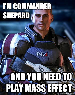 I M Commander Shepard And You Need To Play Mass Effect