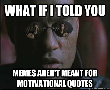 What if I told you memes aren\'t meant for motivational ...