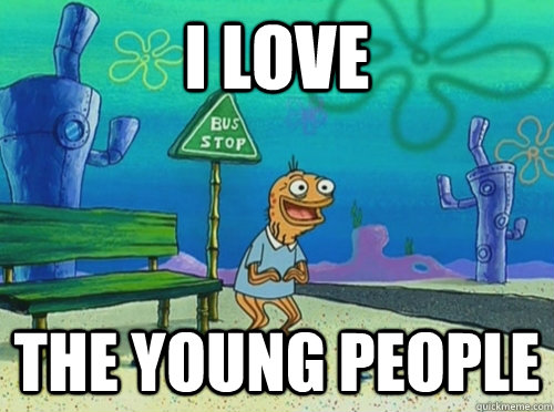 I love the young people - spongebob old man - quickmeme