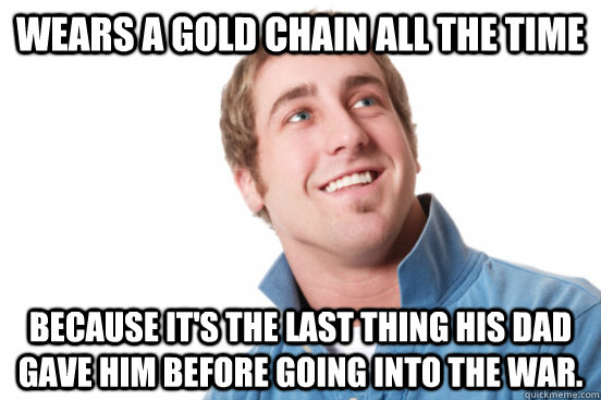 Wears a gold chain all the time because it's the last thing