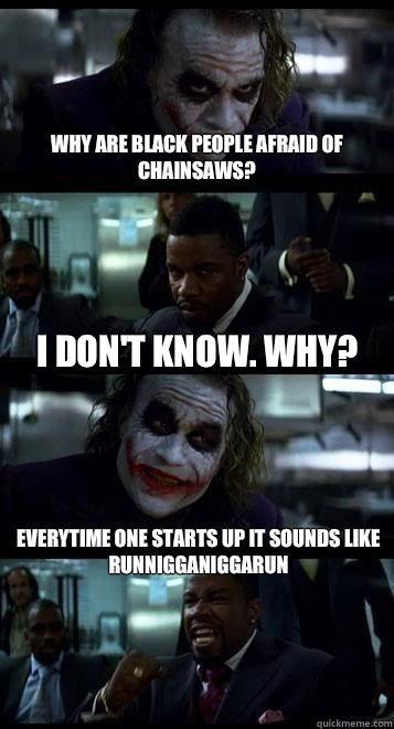 Why are black people afraid of chainsaws? I don't know  Why