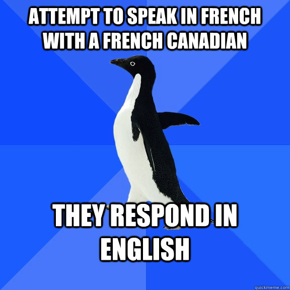 Attempt To Speak In French With A French Canadian They Respond In