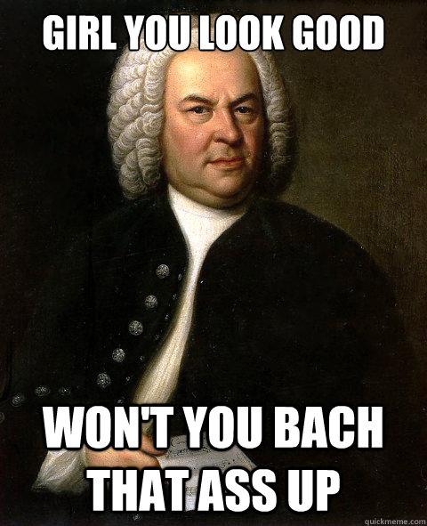 Girl You Look Good Won T You Bach That Ass Up Misc Quickmeme