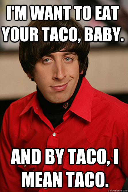 I M Want To Eat Your Taco Baby And By Taco I Mean Taco