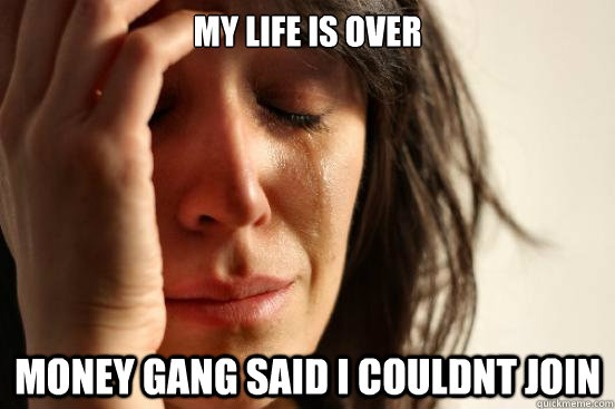 My life is over Money Gang said i couldnt join - First World