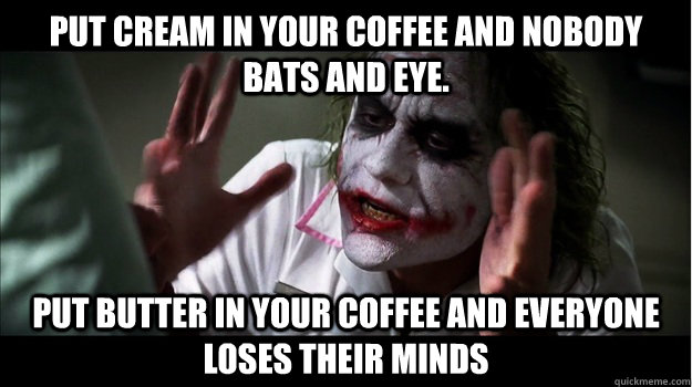 Put Cream In Your Coffee And Nobody Bats And Eye Put Butter In