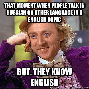 That Moment When People Talk In Russian Or Other Language In A