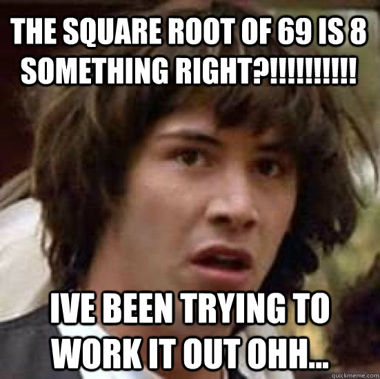 The Square Root Of 69 Is 8 Something Right Ive Been Trying To Work It Out Ohh Conspiracy Keanu Quickmeme