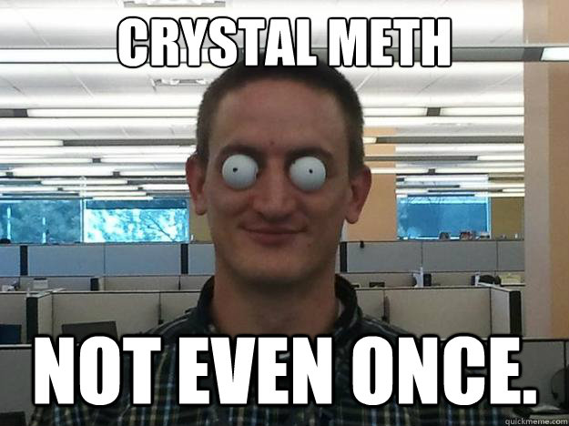Crystal Meth Not Even Once Bug Eyed Brent Quickmeme