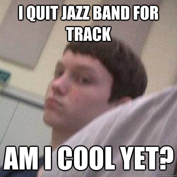 I Quit Jazz Band For Track Am I Cool Yet Socially Undecided
