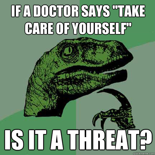 If A Doctor Says Take Care Of Yourself Is It A Threat Philosoraptor Quickmeme