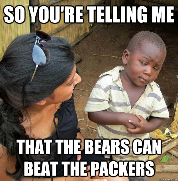 So You Re Telling Me That The Bears Can Beat The Packers Sceptical African Child Quickmeme