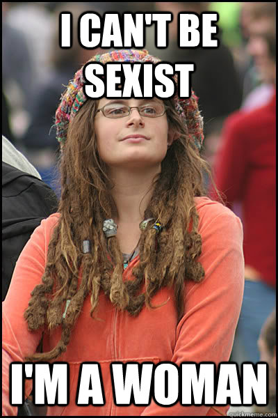 I Can T Be Sexist I M A Woman College Liberal Quickmeme