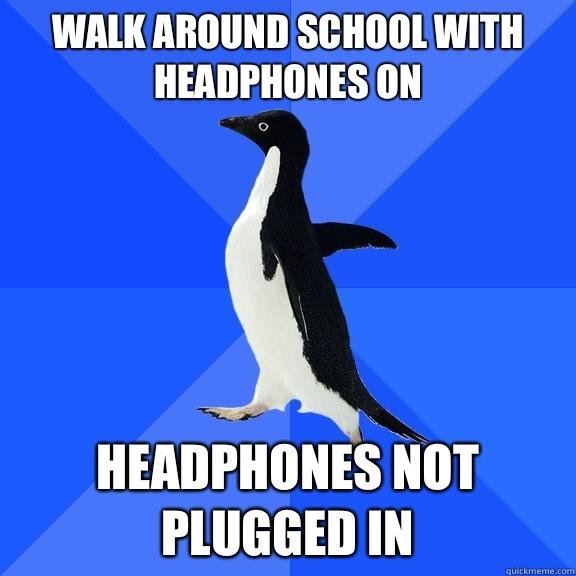 Walk around school with headphones on Headphones not plugged