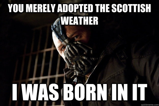 You Merely Adopted The Scottish Weather I Was Born In It Academy