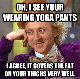 Oh I See Your Wearing Yoga Pants I Agree It Covers The Fat On Your Thighs Very Well Condescending Wonka Quickmeme