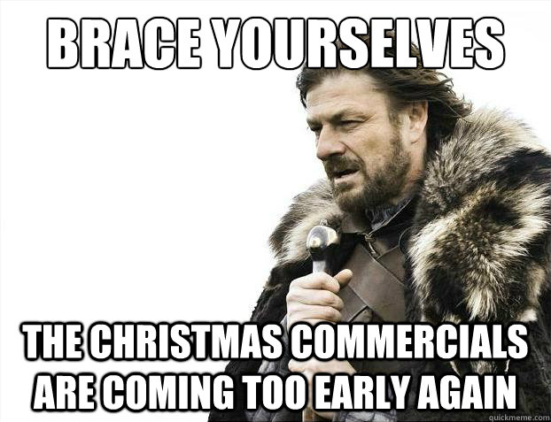 Too Early For Christmas Meme.Brace Yourselves The Christmas Commercials Are Coming Too