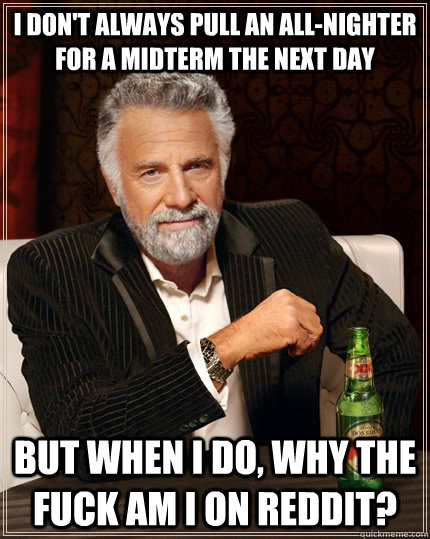 i don't always pull an all-nighter for a midterm the next