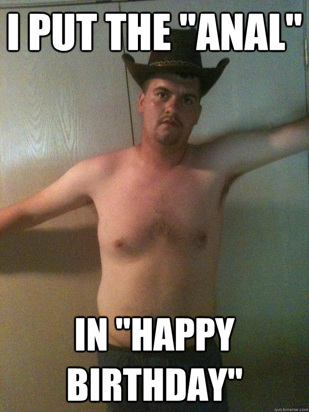I Put The Anal In Happy Birthday Sexy Cowboy Quickmeme