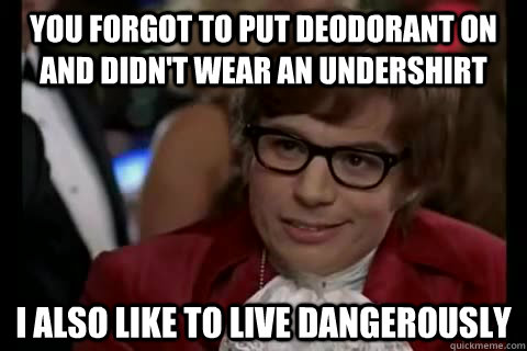 You forgot to put deodorant on and didn't wear an undershirt