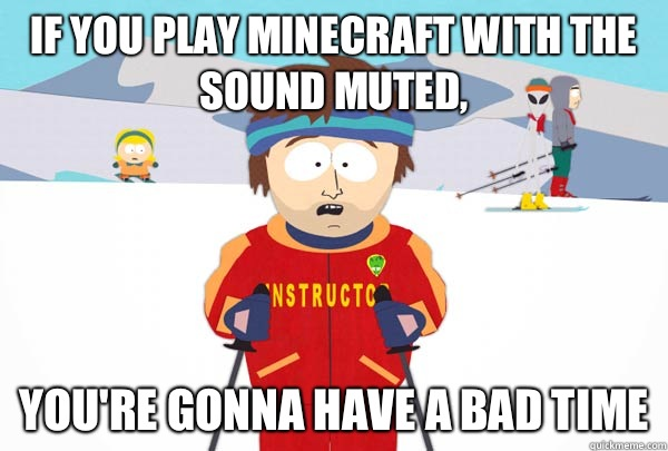 If you play Minecraft with the sound muted, You're gonna