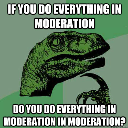 Image result for everything in moderation meme