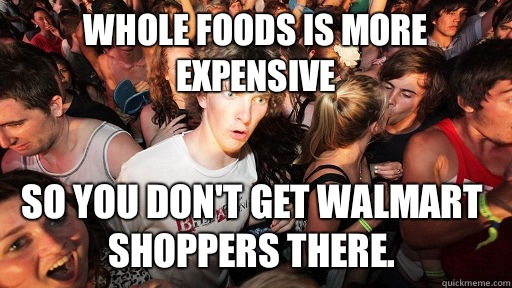 Whole Foods is more expensive so you don't get Walmart