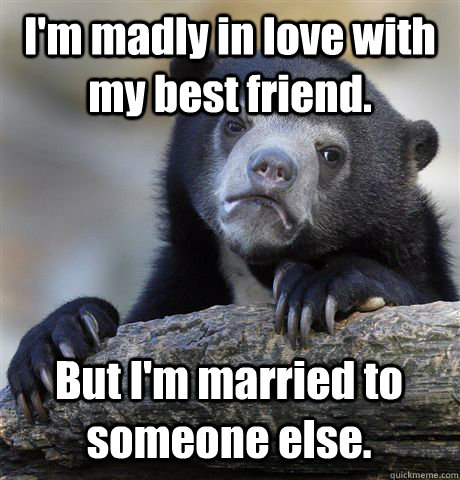 I'm madly in love with my best friend  But I'm married to