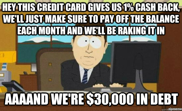 Hey This Credit Card Gives Us 1 Cash Back We Ll Just Make Sure