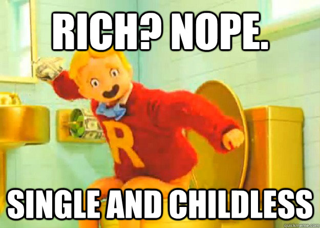Rich? nope  single and childless - Richie Rich - quickmeme